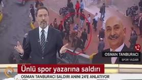 """Saldırıya uğrayan ünlü spor yazarı Osman Tanburacı 24 TV'ye konuştu: """"Esef verici bir şey"""""""